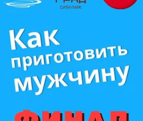 Финал кулинарного конкурса «Как приготовить мужчину» в сити-парке ГРАД